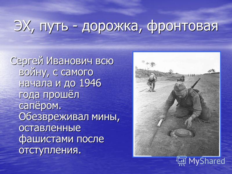 ЭХ, путь - дорожка, фронтовая Сергей Иванович всю войну, с самого начала и до 1946 года прошёл сапёром. Обезвреживал мины, оставленные фашистами после отступления.