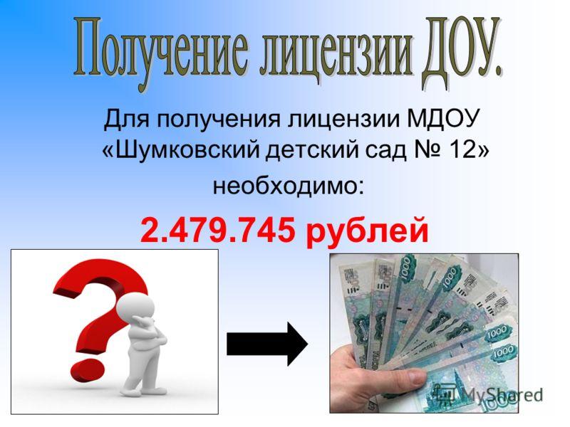 Для получения лицензии МДОУ «Шумковский детский сад 12» необходимо: 2.479.745 рублей