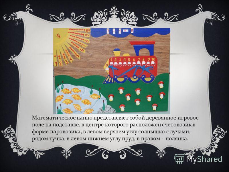Математическое панно представляет собой деревянное игровое поле на подставке, в центре которого расположен счетовозик в форме паровозика, в левом верхнем углу солнышко с лучами, рядом тучка, в левом нижнем углу пруд, в правом – полянка.