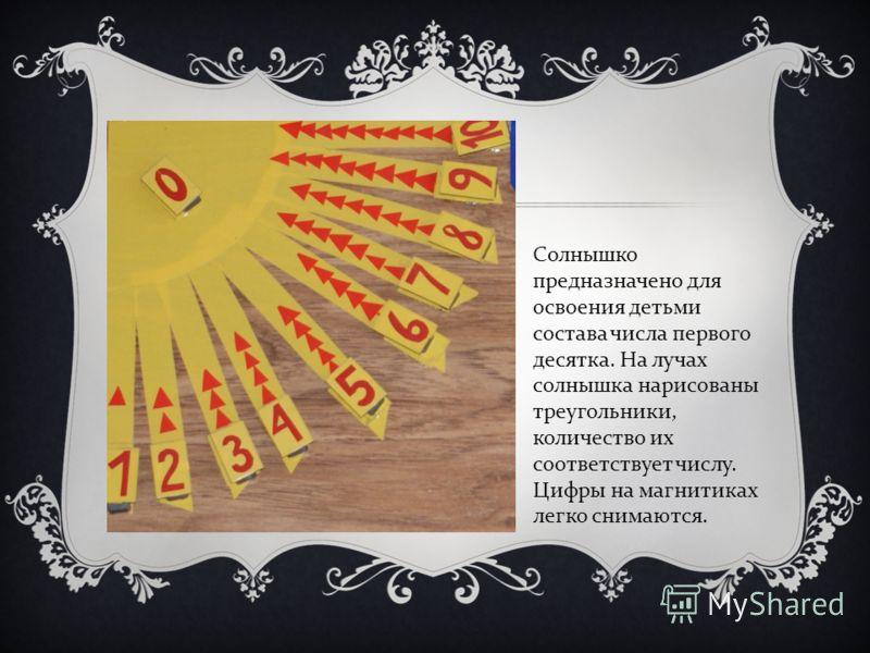 Солнышко предназначено для освоения детьми состава числа первого десятка. На лучах солнышка нарисованы треугольники, количество их соответствует числу. Цифры на магнитиках легко снимаются.