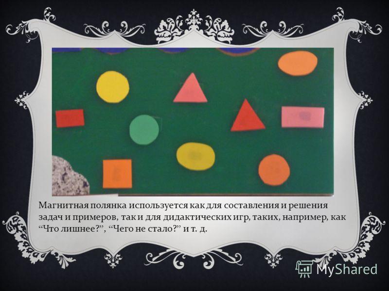 Магнитная полянка используется как для составления и решения задач и примеров, так и для дидактических игр, таких, например, как Что лишнее?, Чего не стало? и т. д.