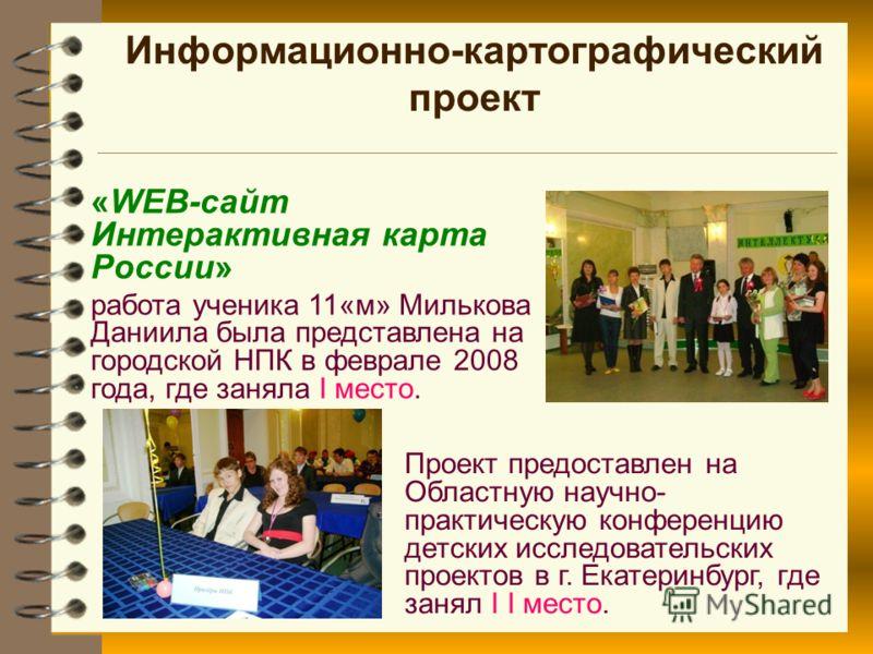 Информационно-картографический проект «WEB-сайт Интерактивная карта России» работа ученика 11«м» Милькова Даниила была представлена на городской НПК в феврале 2008 года, где заняла I место. Проект предоставлен на Областную научно- практическую конфер
