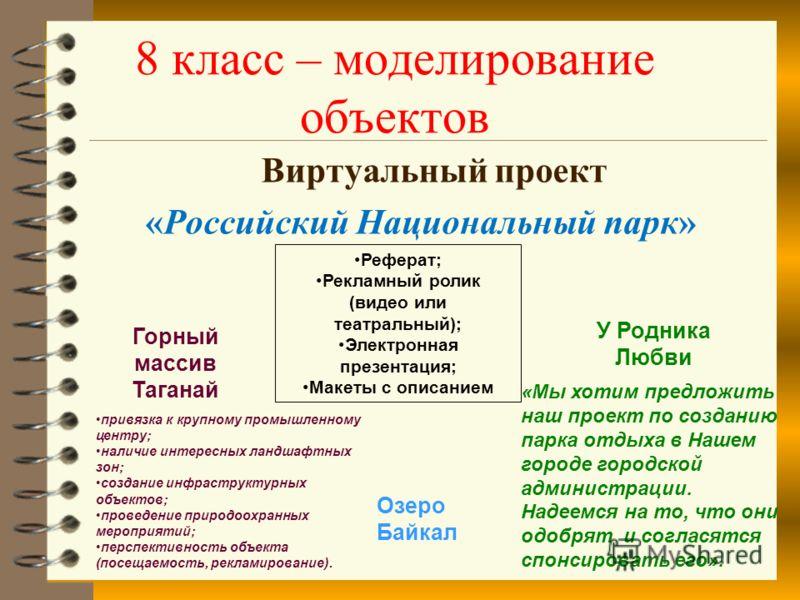 8 класс – моделирование объектов Виртуальный проект «Российский Национальный парк» Горный массив Таганай «Мы хотим предложить наш проект по созданию парка отдыха в Нашем городе городской администрации. Надеемся на то, что они одобрят и согласятся спо