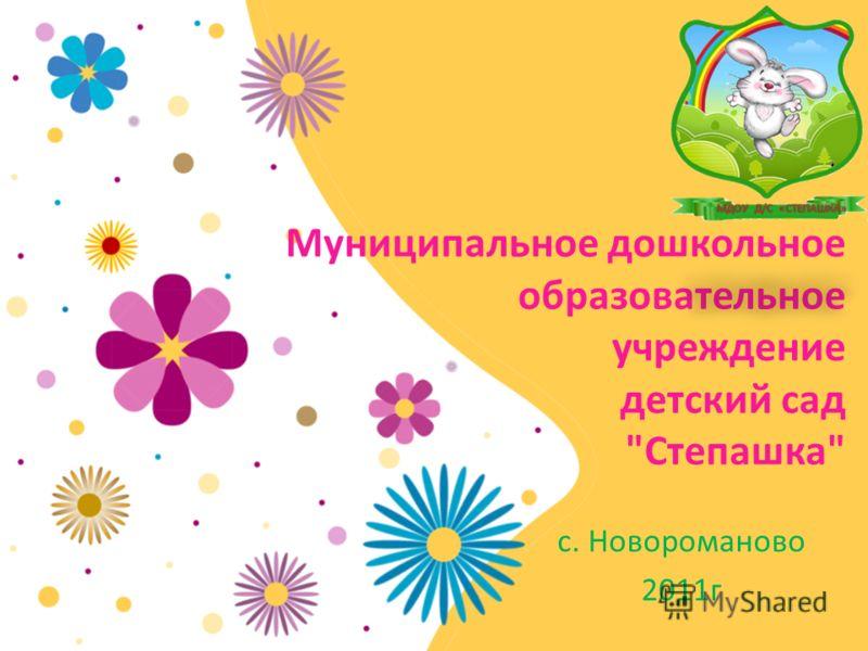 Муниципальное дошкольное образовательное учреждение детский сад Степашка с. Новороманово 2011г