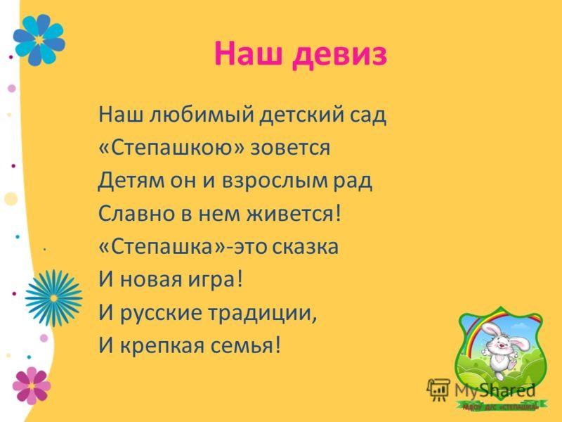 Наш девиз Наш любимый детский сад «Степашкою» зовется Детям он и взрослым рад Славно в нем живется! «Степашка»-это сказка И новая игра! И русские традиции, И крепкая семья!