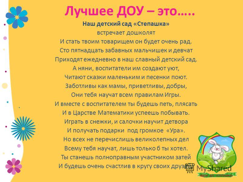Лучшее ДОУ – это….. Наш детский сад «Степашка» встречает дошколят И стать твоим товарищем он будет очень рад. Сто пятнадцать забавных мальчишек и девчат Приходят ежедневно в наш славный детский сад. А няни, воспитатели им создают уют, Читают сказки м