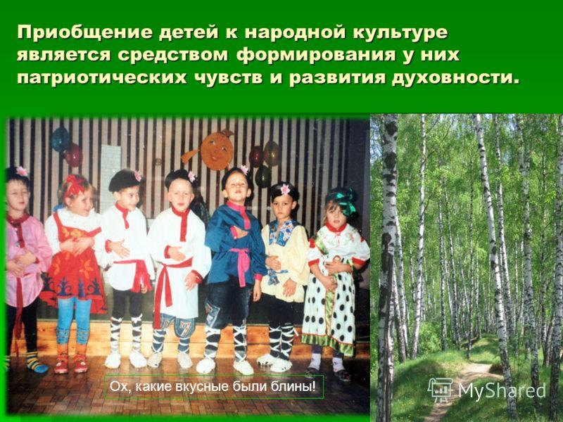 Приобщение детей к народной культуре является средством формирования у них патриотических чувств и развития духовности. Ох, какие вкусные были блины!