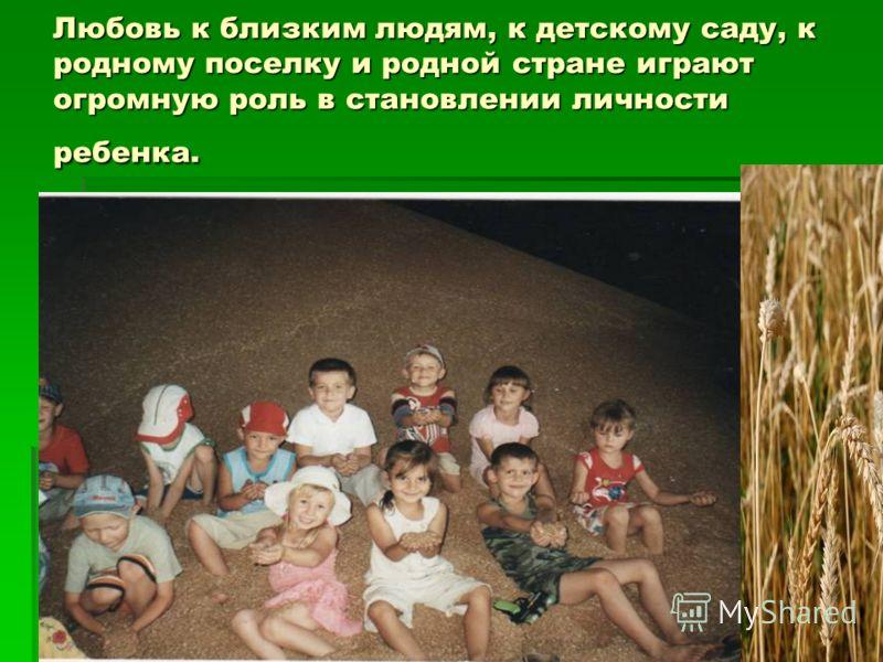 Любовь к близким людям, к детскому саду, к родному поселку и родной стране играют огромную роль в становлении личности ребенка.