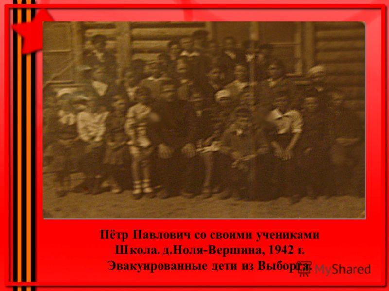 Пётр Павлович со своими учениками Школа. д.Ноля-Вершина, 1942 г. Эвакуированные дети из Выборга.