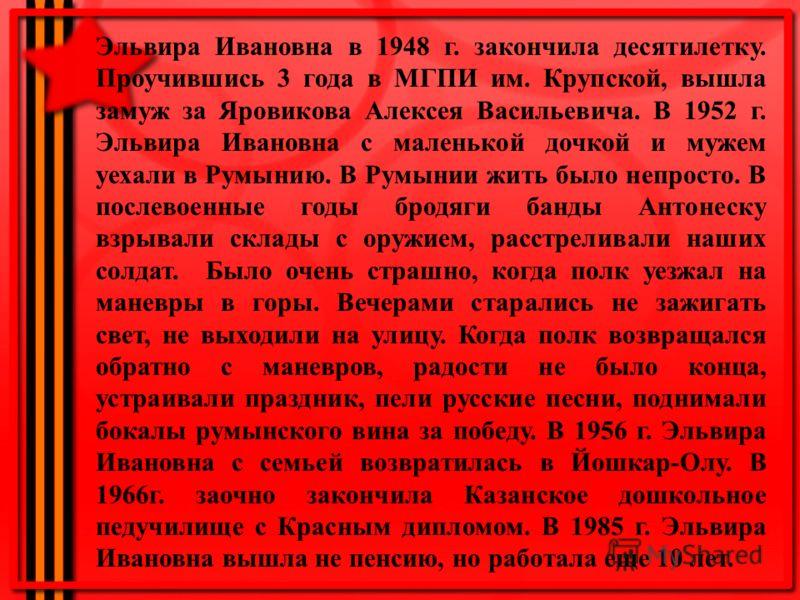 Эльвира Ивановна в 1948 г. закончила десятилетку. Проучившись 3 года в МГПИ им. Крупской, вышла замуж за Яровикова Алексея Васильевича. В 1952 г. Эльвира Ивановна с маленькой дочкой и мужем уехали в Румынию. В Румынии жить было непросто. В послевоенн