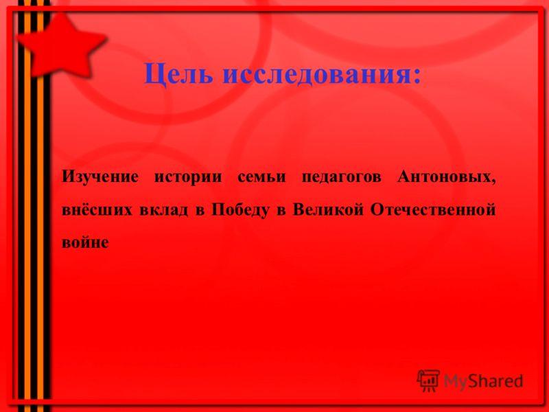 Цель исследования: Изучение истории семьи педагогов Антоновых, внёсших вклад в Победу в Великой Отечественной войне