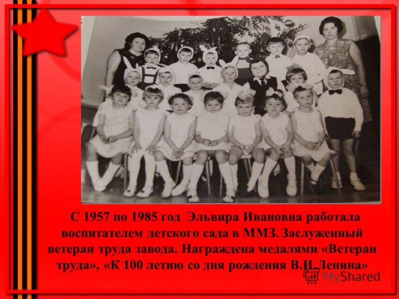 С 1957 по 1985 год Эльвира Ивановна работала воспитателем детского сада в ММЗ. Заслуженный ветеран труда завода. Награждена медалями «Ветеран труда», «К 100 летию со дня рождения В.И.Ленина»