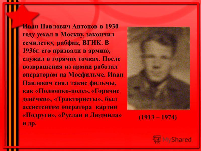Иван Павлович Антонов в 1930 году уехал в Москву, закончил семилетку, рабфак, ВГИК. В 1936г. его призвали в армию, служил в горячих точках. После возвращения из армии работал оператором на Мосфильме. Иван Павлович снял такие фильмы, как «Полюшко-поле