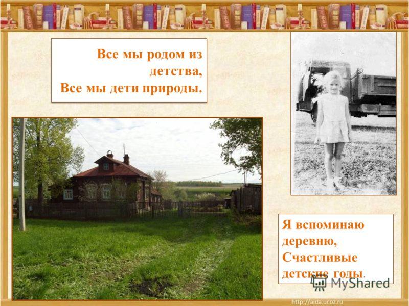 Все мы родом из детства, Все мы дети природы. Я вспоминаю деревню, Счастливые детские годы.
