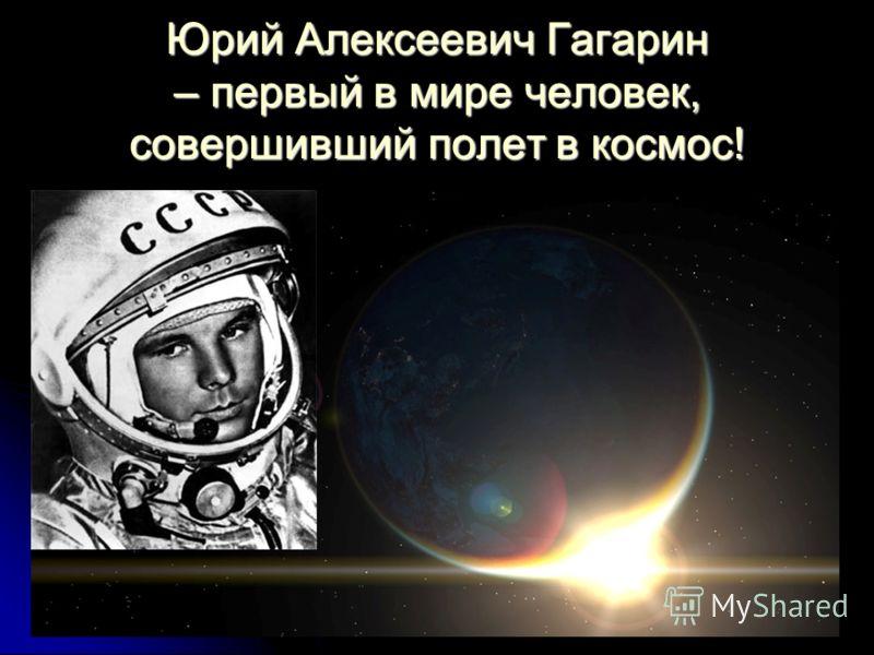 Юрий Алексеевич Гагарин – первый в мире человек, совершивший полет в космос!