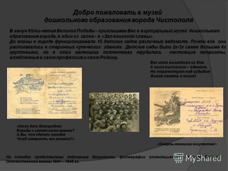 На стендах представлены подлинные документы, фотографии относящиеся к периоду Великой Отечественной войны 1941 – 1945 гг. «Какое дело благородней Борьбы с захватчиком-врагом? А Вы, что сделали сегодня Чтоб завершить его разгром?» «Смерть немецким окк