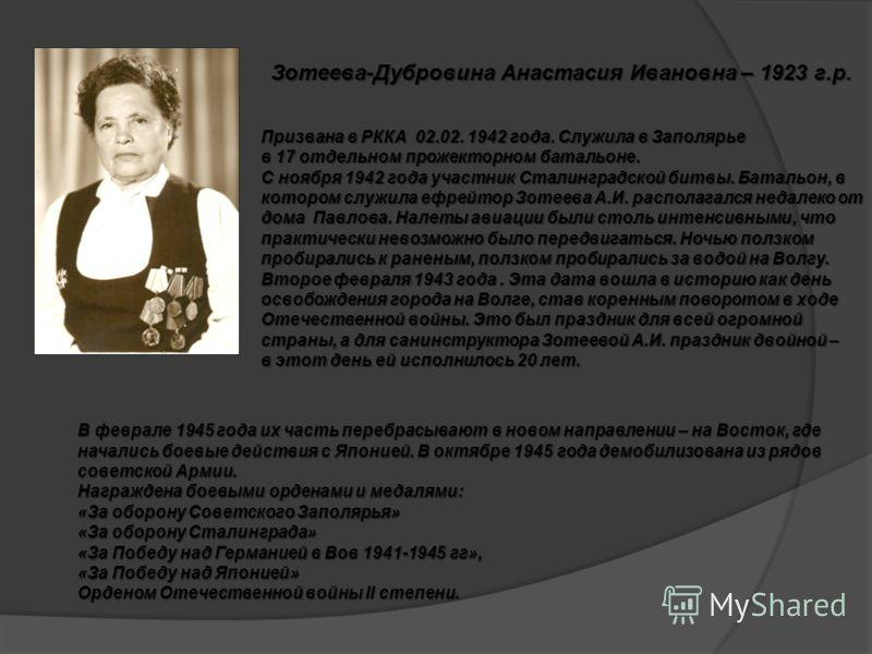 Зотеева-Дубровина Анастасия Ивановна – 1923 г.р. Призвана в РККА 02.02. 1942 года. Служила в Заполярье в 17 отдельном прожекторном батальоне. С ноября 1942 года участник Сталинградской битвы. Батальон, в котором служила ефрейтор Зотеева А.И. располаг