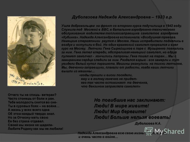Дуболазова Надежда Александровна – 1923 г.р Дуболазова Надежда Александровна – 1923 г.р. Ушла добровольцем на фронт со второго курса педучилища в 1942 году. Служила под Москвой в ВВС, в батальоне аэродромно-технического обслуживания водителем топливо