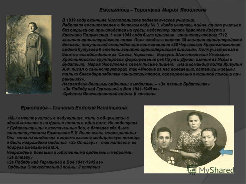 Емельянова – Торопцева Мария Яковлевна В 1939 году окончила Чистопольское педагогическое училище. Работала воспитателем в детском саду 3. Когда началась война, пошла учиться без отрыва от производства на курсы медсестер запаса Красного Креста и Красн
