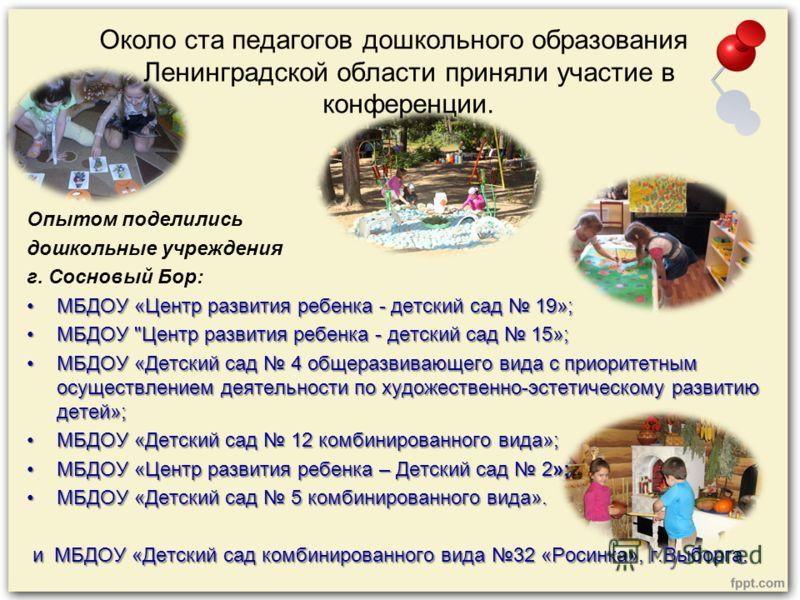 Около ста педагогов дошкольного образования Ленинградской области приняли участие в конференции. Опытом поделились дошкольные учреждения г. Сосновый Бор: МБДОУ «Центр развития ребенка - детский сад 19»;МБДОУ «Центр развития ребенка - детский сад 19»;