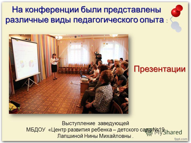 На конференции были представлены различные виды педагогического опыта : Презентации Выступление заведующей МБДОУ «Центр развития ребенка – детского сада 19, Лапшиной Нины Михайловны.