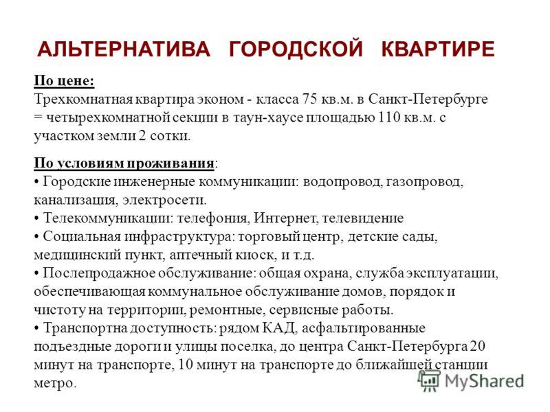 АЛЬТЕРНАТИВА ГОРОДСКОЙ КВАРТИРЕ По цене: Трехкомнатная квартира эконом - класса 75 кв.м. в Санкт-Петербурге = четырехкомнатной секции в таун-хаусе площадью 110 кв.м. с участком земли 2 сотки. По условиям проживания: Городские инженерные коммуникации: