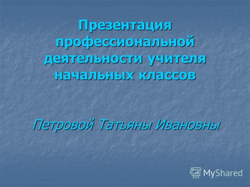 Презентация профессиональной деятельности учителя начальных классов Петровой Татьяны Ивановны