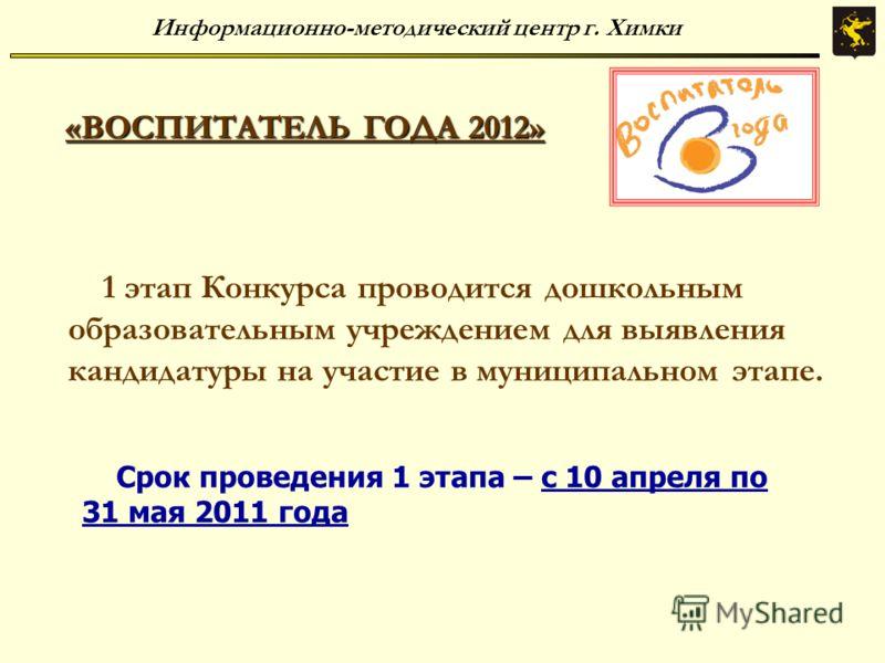 «ВОСПИТАТЕЛЬ ГОДА 2012» Информационно-методический центр г. Химки 1 этап Конкурса проводится дошкольным образовательным учреждением для выявления кандидатуры на участие в муниципальном этапе. Срок проведения 1 этапа – с 10 апреля по 31 мая 2011 года