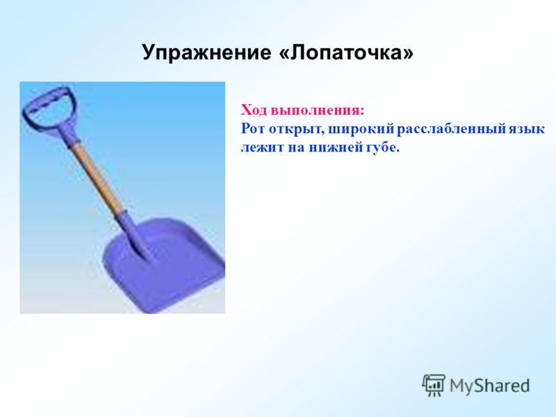 Упражнение «Лопаточка» Ход выполнения: Рот открыт, широкий расслабленный язык лежит на нижней губе.