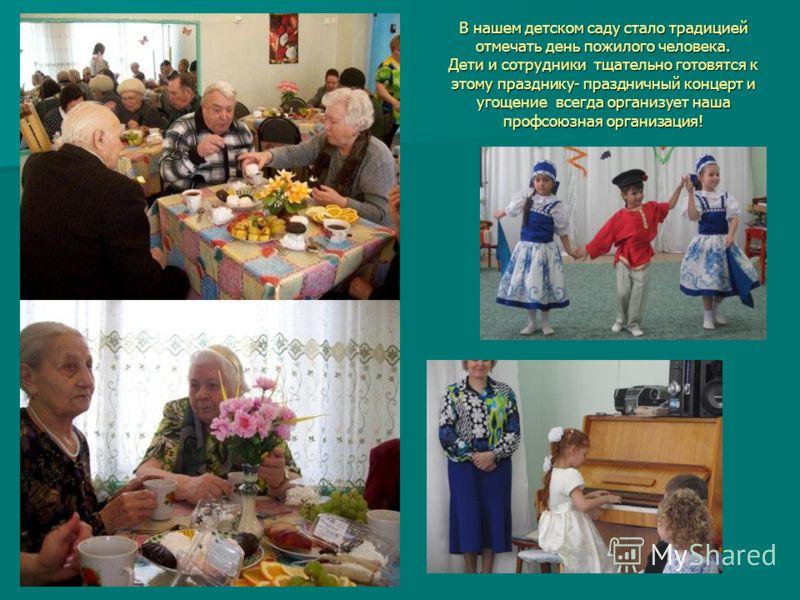 В нашем детском саду стало традицией отмечать день пожилого человека. Дети и сотрудники тщательно готовятся к этому празднику- праздничный концерт и угощение всегда организует наша профсоюзная организация!