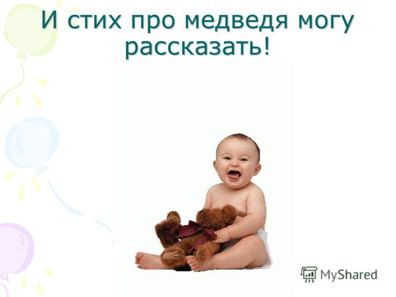 И стих про медведя могу рассказать!