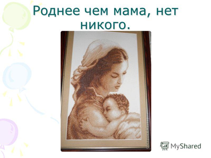 Роднее чем мама, нет никого.