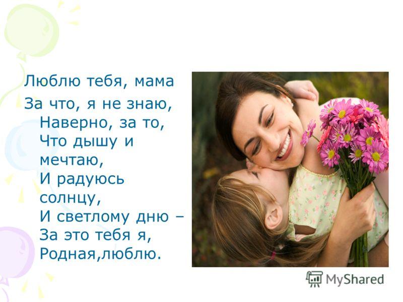 Люблю тебя, мама За что, я не знаю, Наверно, за то, Что дышу и мечтаю, И радуюсь солнцу, И светлому дню – За это тебя я, Родная,люблю.