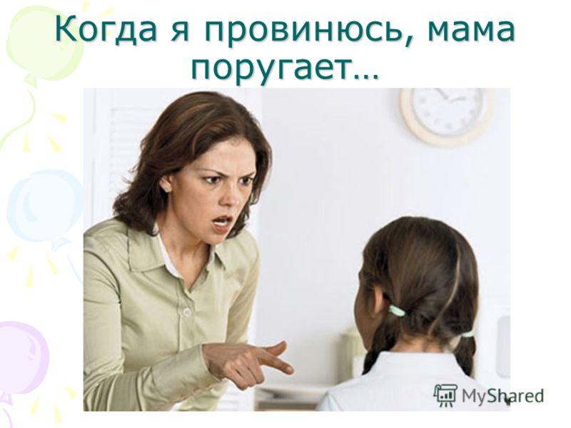 Когда я провинюсь, мама поругает…