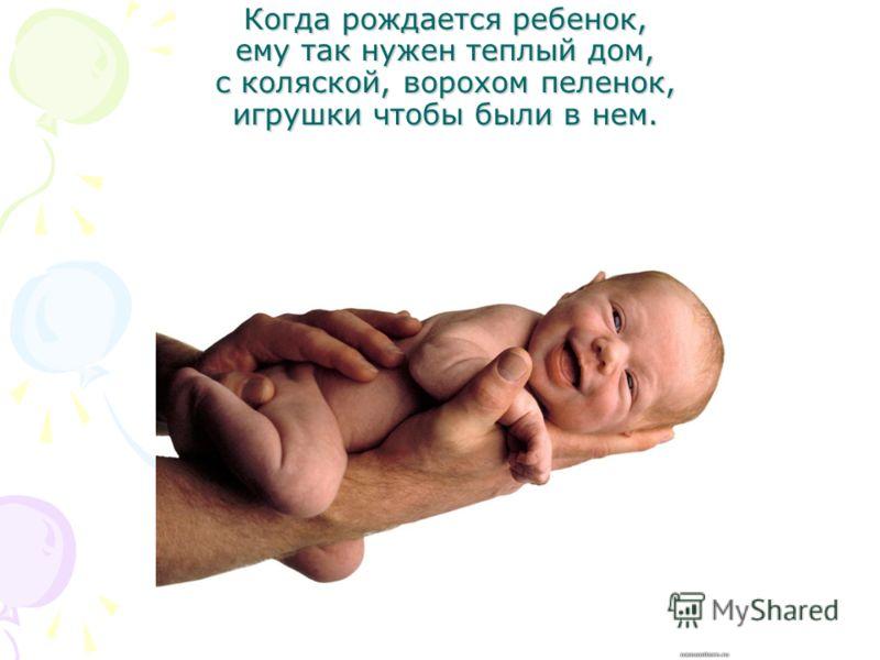 Когда рождается ребенок, ему так нужен теплый дом, с коляской, ворохом пеленок, игрушки чтобы были в нем.