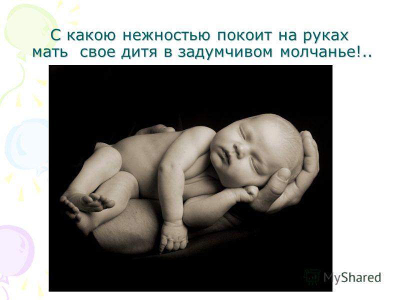 С какою нежностью покоит на руках мать свое дитя в задумчивом молчанье!..