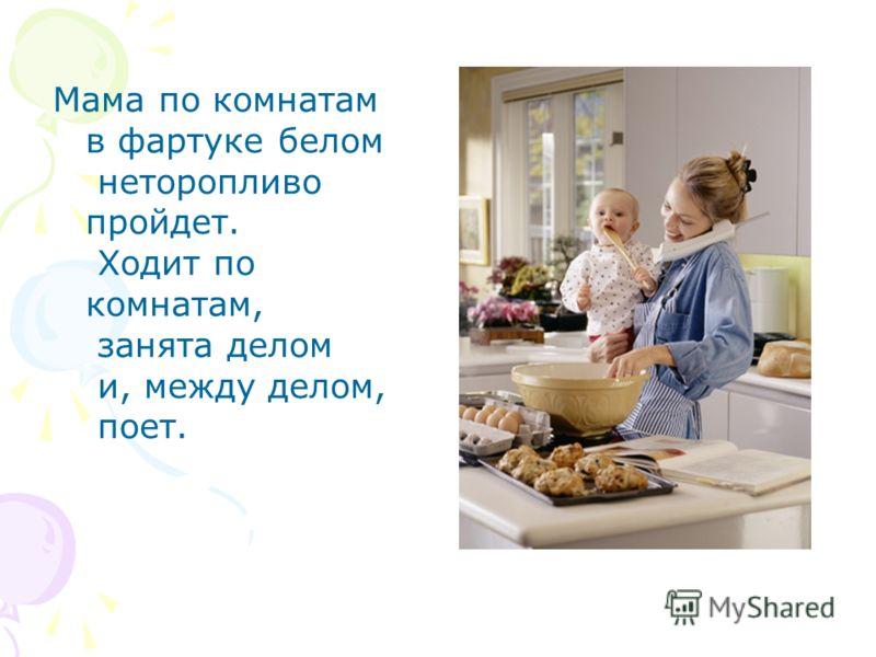 Мама по комнатам в фартуке белом неторопливо пройдет. Ходит по комнатам, занята делом и, между делом, поет.