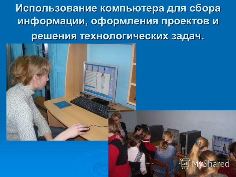 Использование компьютера для сбора информации, оформления проектов и решения технологических задач.