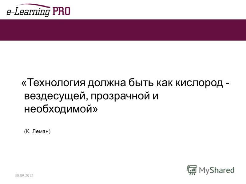 «Технология должна быть как кислород - вездесущей, прозрачной и необходимой» (К. Леман) 02.07.2012