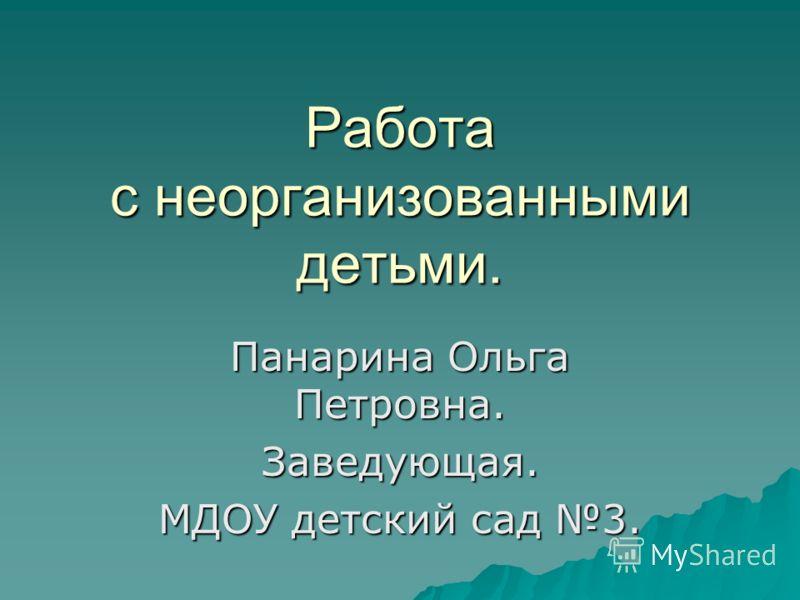 Работа с неорганизованными детьми. Панарина Ольга Петровна. Заведующая. МДОУ детский сад 3.