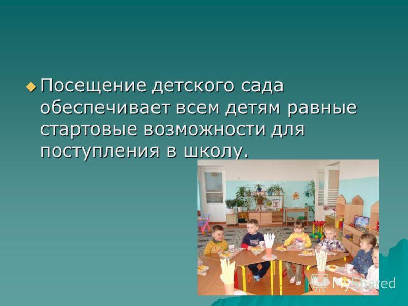 Посещение детского сада обеспечивает всем детям равные стартовые возможности для поступления в школу. Посещение детского сада обеспечивает всем детям равные стартовые возможности для поступления в школу.