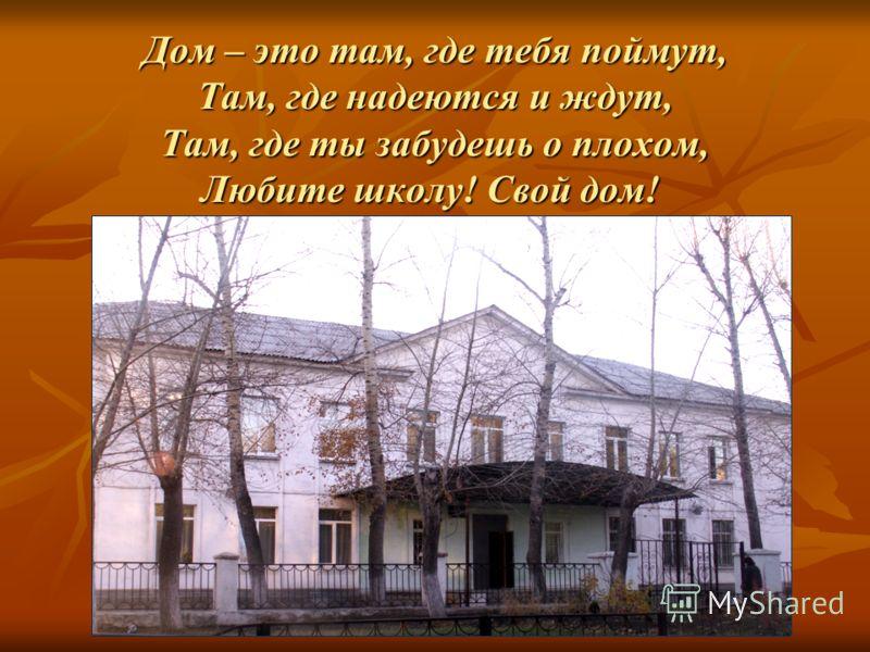 Дом – это там, где тебя поймут, Там, где надеются и ждут, Там, где ты забудешь о плохом, Любите школу! Свой дом!