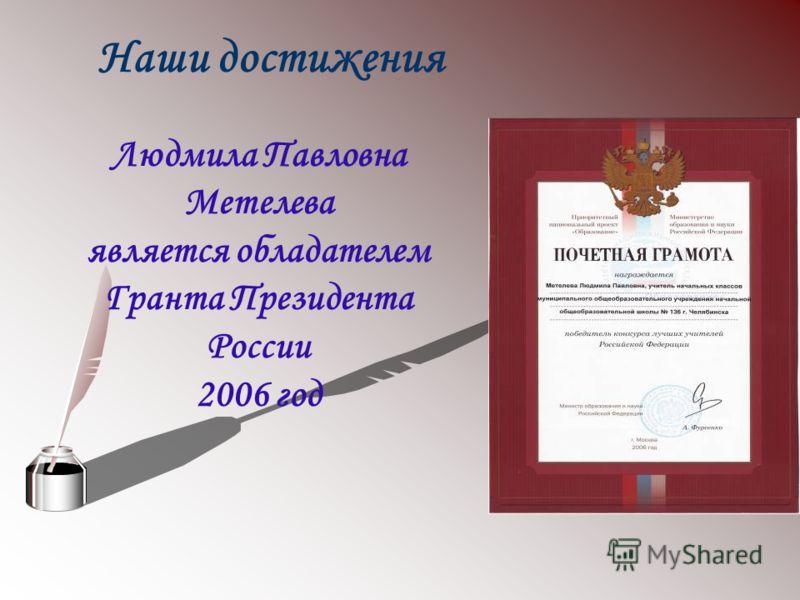 Людмила Павловна Метелева является обладателем Гранта Президента России 2006 год Наши достижения