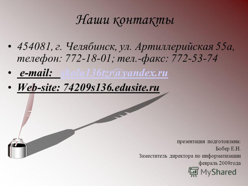Наши контакты 454081, г. Челябинск, ул. Артиллерийская 55а, телефон: 772-18-01; тел.-факс: 772-53-74 e-mail: skola136tzr@yandex.ruskola136tzr@yandex.ru Web-site: 74209s136.edusite.ru презентация подготовлена: Бобер Е.Н. Заместитель директора по инфор