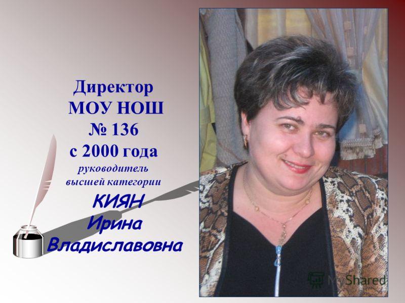 Директор МОУ НОШ 136 с 2000 года руководитель высшей категории КИЯН Ирина Владиславовна