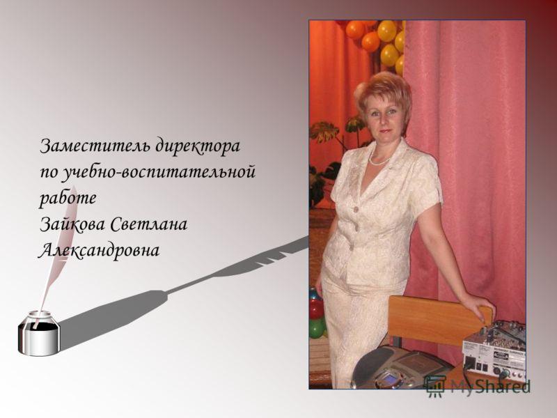 Заместитель директора по учебно-воспитательной работе Зайкова Светлана Александровна