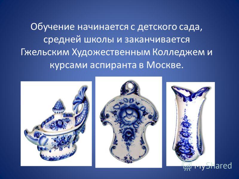 Обучение начинается с детского сада, средней школы и заканчивается Гжельским Художественным Колледжем и курсами аспиранта в Москве.