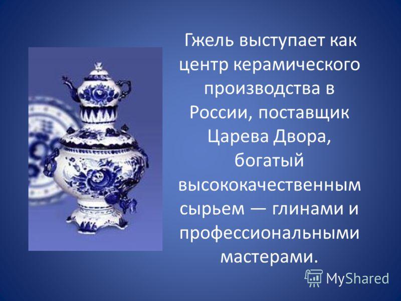 Гжель выступает как центр керамического производства в России, поставщик Царева Двора, богатый высококачественным сырьем глинами и профессиональными мастерами.