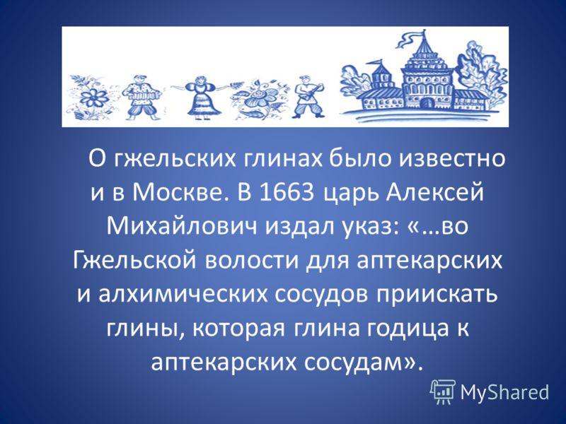 О гжельских глинах было известно и в Москве. В 1663 царь Алексей Михайлович издал указ: «…во Гжельской волости для аптекарских и алхимических сосудов приискать глины, которая глина годица к аптекарских сосудам».