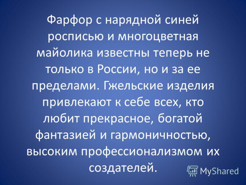 Фарфор с нарядной синей росписью и многоцветная майолика известны теперь не только в России, но и за ее пределами. Гжельские изделия привлекают к себе всех, кто любит прекрасное, богатой фантазией и гармоничностью, высоким профессионализмом их создат